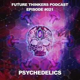 Future Thinkers Podcast Epiosde 21 - Psychedelics, Consciousness, Creativity and Cultural Programming