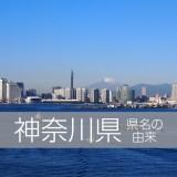 神奈川県の県名由来は?いろんな説があるけど真実はこうだ!