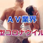 新型コロナウイルスとAV業界!AVは安全?稼げる?