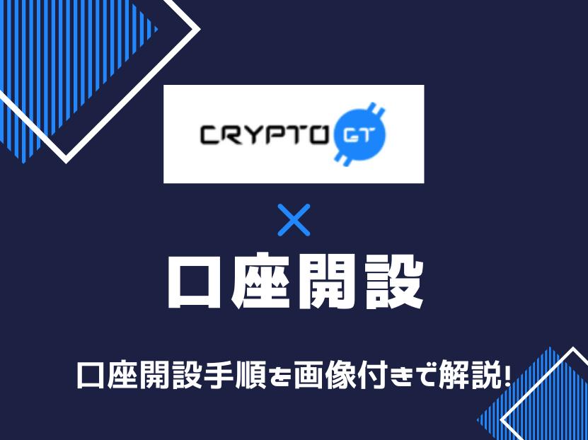 cryptogt クリプトジーティー 口座開設