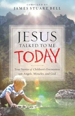 Jesus Talked to Me Today: True Stories of Children's Encounters with Angels, Miracles and God  -     By: James Stuart Bell