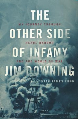 The Other Side of Infamy: My Journey Through Pearl Harbor and the World of War - By: Jim Downing, James Lund