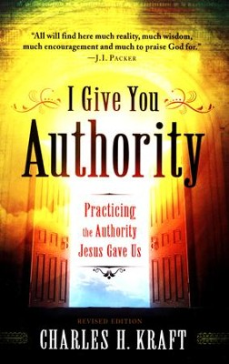 I Give You Authority: Practicing the Authority Jesus Gave Us, Revised and Updated Edition  -     By: Charles H. Kraft
