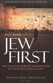 To the Jew First: The Case for Jewish Evangelism in Scripture and History  -     By: Edited by Darrell L. Bock & Mitchell Glaser