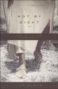 Not by Sight: A Fresh Look at Old Stories of Walking by Faith  -             By: Jon Bloom, John Piper