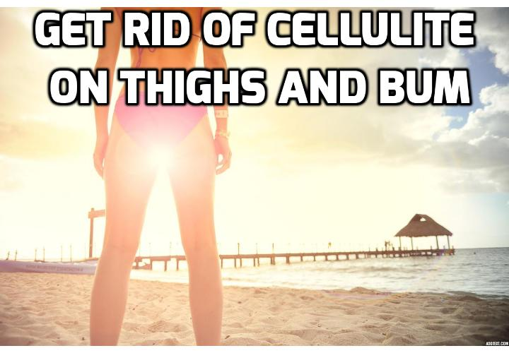 10 Best Remedies to Get Rid of Cellulite on Thighs & Bum - Do You Want To Know How To Get Rid Of Cellulite on Thighs and Bum Forever? Read This Article And Learn About The Home Remedies That Will Get Rid Of Your Cellulite FAST...