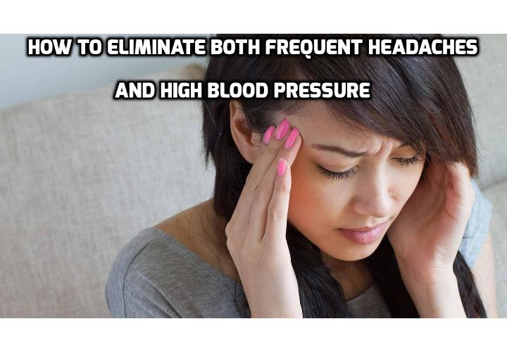 How to Eliminate Both Frequent Headaches and High Blood Pressure? A new study from Johns Hopkins Hospital in Baltimore, however, reveals another cause of frequent headaches. One that is also the cause of high blood pressure.  If you are looking to eliminate both frequent headaches and high blood pressure, here is what you need to do.