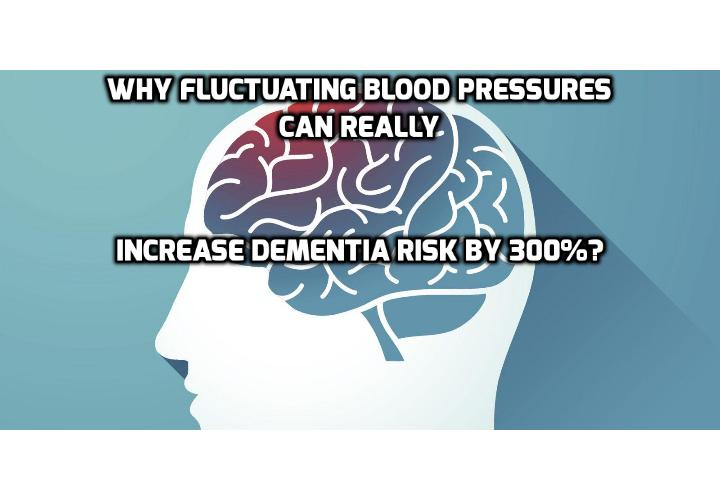 Why Fluctuating Blood Pressures Can Really Increase Dementia Risk by 300%? We've long known that high blood pressure contributes to the risk of Alzheimer's and other types of dementia. But a new study published in the journal Circulation reveals that fluctuating blood pressure is more dangerous than any other. And it's the one most people pay no attention to.