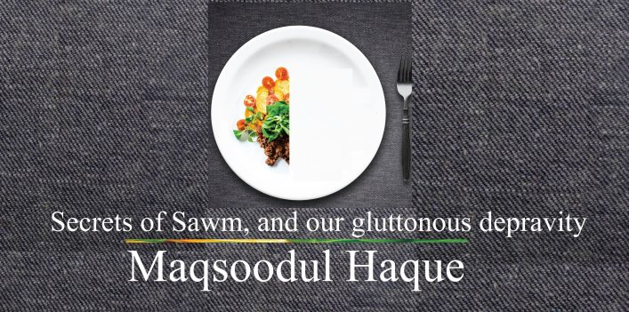 Secrets of Sawm, and our gluttonous depravity || Maqsoodul Haque