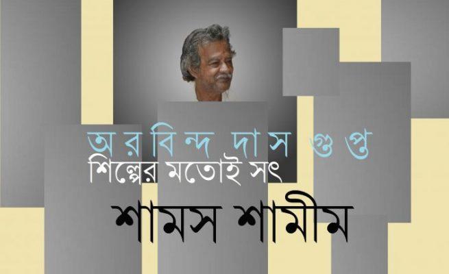অরবিন্দ দাস গুপ্ত : শিল্পের মতোই সৎ || শামস শামীম