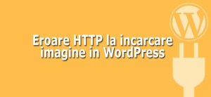 Cum sa rezolv o eroare HTTP la incarcare imagine in WordPress