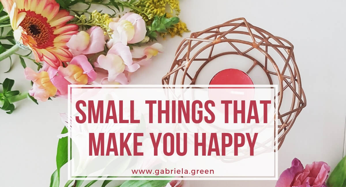 small things that make you happy www.gabriela.green (1)