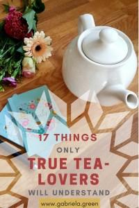 17 Things only Tea Lovers will understand - www.gabriela.green