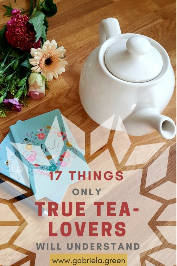 17 Things only Tea Lovers will understand - www.gabriela.green