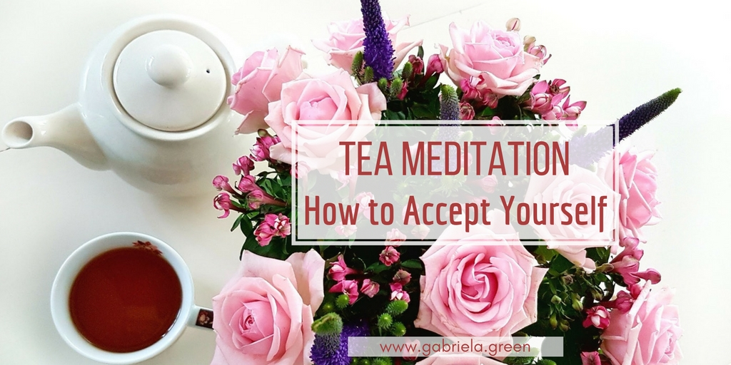 Tea-meditation-Accept-yourself -Gabriela-Green - www.gabriela.green