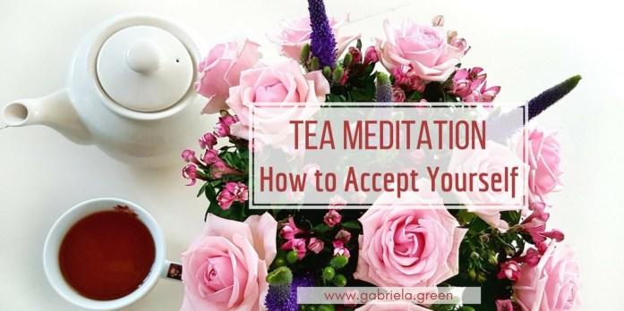 Tea-meditation-Accept-yourself -Gabriela-Green - www.gabriela.green