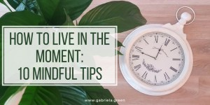 How To Live In The Moment_ 10 Mindful Tips www.gabriela.green