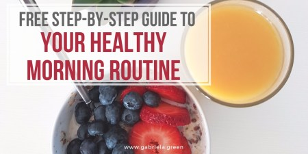 Free step-by-step guide to your healthy morning routine www.gabriela.green
