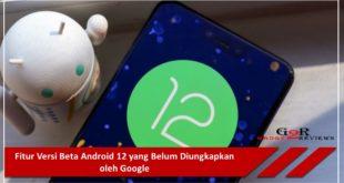 Fitur Versi Beta Android 12 yang Belum Diungkapkan oleh Google