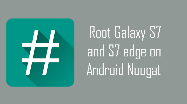 How to Root Galaxy S7 and S7 edge on Android 7.0 Nougat G935FXXU1DPLT