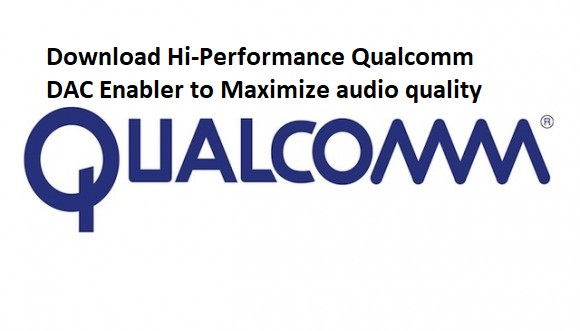 Enable Hi-Performance Qualcomm DAC to Maximize sound quality