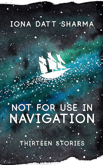 Not for Use in Navigation: Thirteen Stories by Iona Datt Sharma