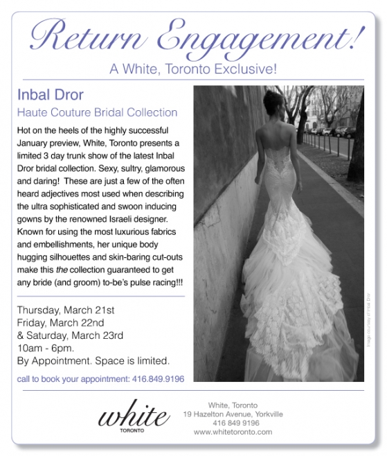 Inbal Dror Exclusive Trunk Shows - White, Toronto Mar. 21-23 and White, Montreal Mar. 29-30
