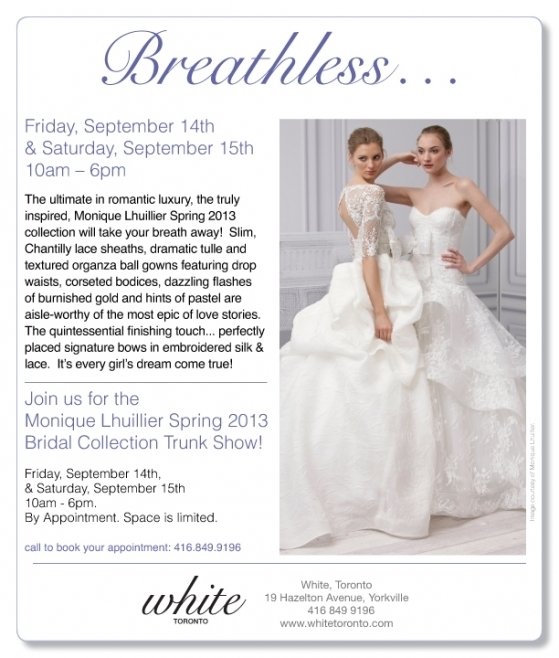 Monique Lhuillier Spring 2013 Trunk Show at White Toronto, September 14th-15th. 416.849.9196 for appointments