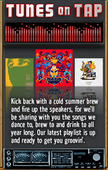 Tunes on Tap - Kick back with a cold summer brew and fire up the speakers, for we'll be sharing with you the songs we dance to, brew to and drink to all year long. Our latest playlist is up and ready to get you groovin'.