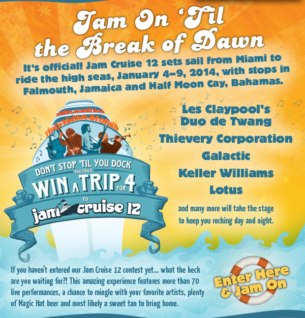 Jam On 'Til the Break of Dawn - It's official! Jam Cruise 12 sets sail from Miami to ride the high seas, January 4-9, 2014, with stops in Falmouth, Jamaica and Half Moon Cay, Bahamas.
