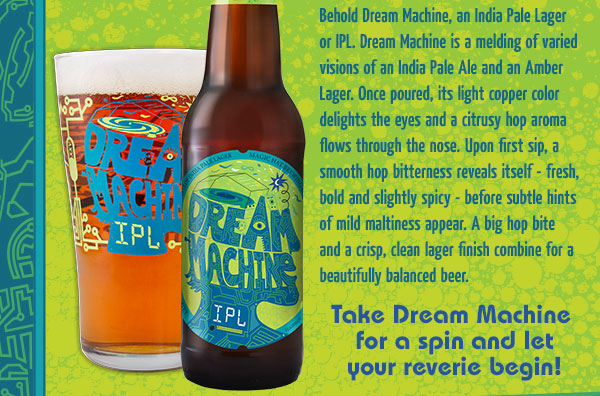 Behold Dream Machine, an India Pale Lager or IPL. Dream Machine is a melding of varied visions of an India Pale Ale and an Amber Lager. Once poured, its light copper color delights the eyes and a citrusy hop aroma flows through the nose.