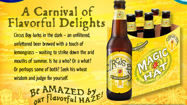 Meet THE Hefeweizen - Circus Boy lurks in the dark – unfiltered, unfettered and brewed with a touch of lemongrass – waiting to strike down the arid mouths of summer.