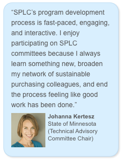 """SPLC's program development process is fast-paced, engaging, and interactive. I enjoy participating on SPLC committees because I always learn something new, broaden my network of sustainable purchasing colleagues, and end the process feeling like good work has been done."" Johanna Kertesz Minnesota Pollution Control Agency (TAC Chair)"