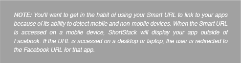 NOTE: You'll want to get in the habit of using your Smart URL to link to your apps because of its ability to detect mobile and non-mobile devices. When the Smart URL is accessed on a mobile device, ShortStack will display your app outside of Facebook. If the URL is accessed on a desktop or laptop, the user is redirected to the Facebook URL for that app.
