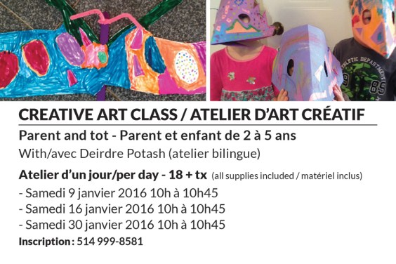 creative art class / atelier d'art créatif Parent and tot - Parent et enfant de 2 à 5 ans With/avec Deirdre Potash (atelier bilingue) Atelier d'un jour/per day - 18 + tx (all supplies included / matériel inclus - Samedi 9 janvier 2016 10h à 10h45 - Samedi 16 janvier 2016 10h à 10h45 - Samedi 30 janvier 2016 10h à 10h45 Inscription : 514 999-8581