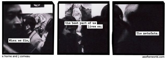 comic that reads: when we die, the best part of us lives on. The metadata.