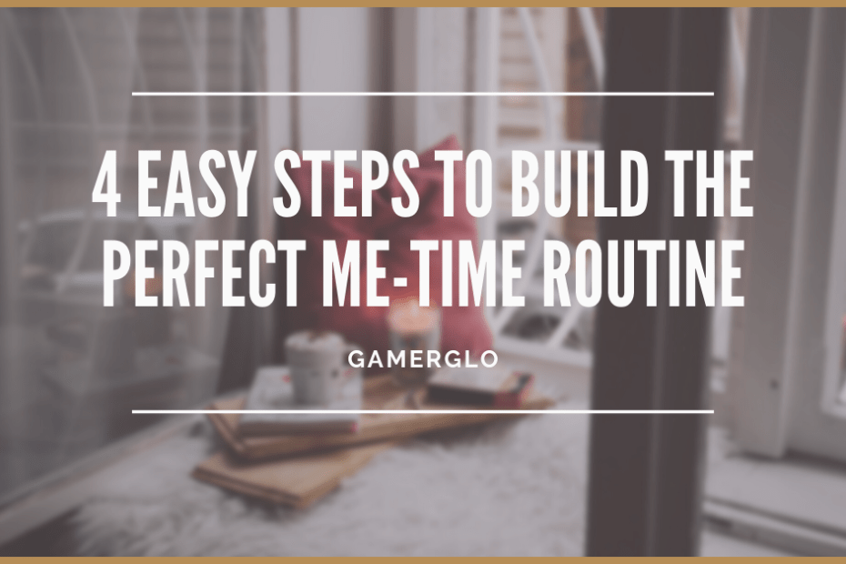 4 easy steps I used to build the perfect me time routine
