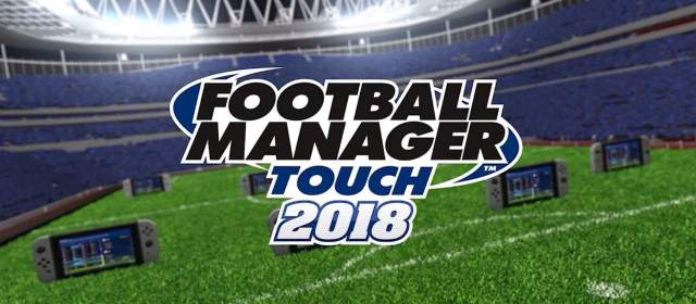 Football Manager Touch 2018 para Switch llega hoy sorpresivamente
