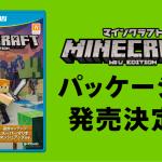 『マインクラフト Wii U Edition』パッケージ版が日本マイクロソフトより6月23日に発売決定!