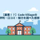 【最悪!?】Code Village(コードヴィレッジ)の評判・口コミ・魅力を調べた感想