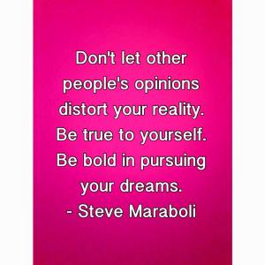 Quote - Don't let other people's opinions distort your reality. Be true to yourself. Be bold in pursuing your dreams. - Steve Maraboli