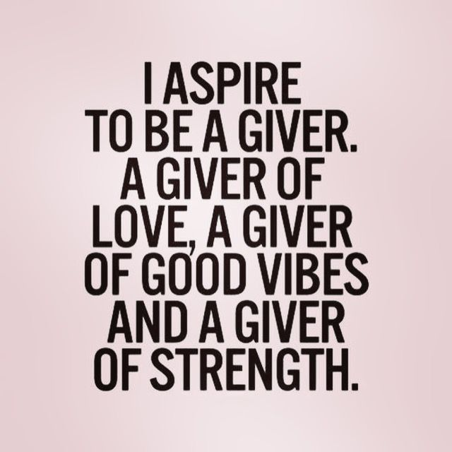 Quote - I Aspired to be a giver. A giver of love, A Giver of Good Vibes and A Giver of Strength