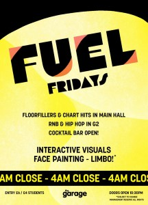 Graphic with text: Fuel Fridays   Floorfillers and chart hits in main hall   RNB and Hip Hop in G2   Cocktail bar open!   Interactive visuals - Face Painting - Limbo*   4am close   Entry £6/ £4 students   Doors open 10:30pm   *Subject to change. Management reserve all rights   The Garage