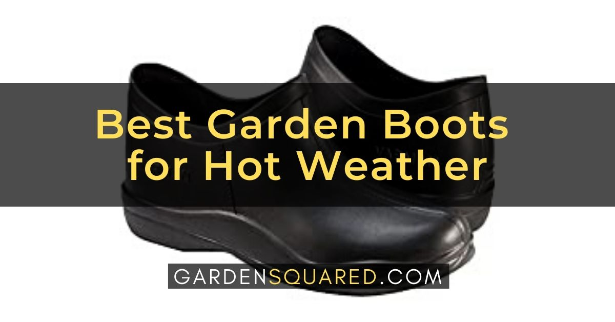 Best Garden Boots For Hot Weather