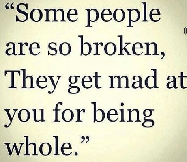 Some people are so broken, they get mad at you for being whole