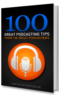 100 Great Podcasting Tips From 100 Podcasters, Compiled by Gary Leland