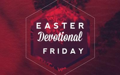 Easter Devotional – Friday