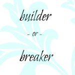 Builder or Breaker