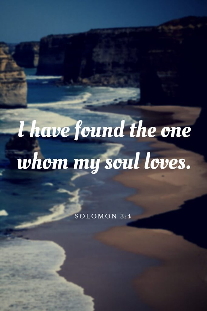 I have found the one whom my soul loves. Solomon 3:4
