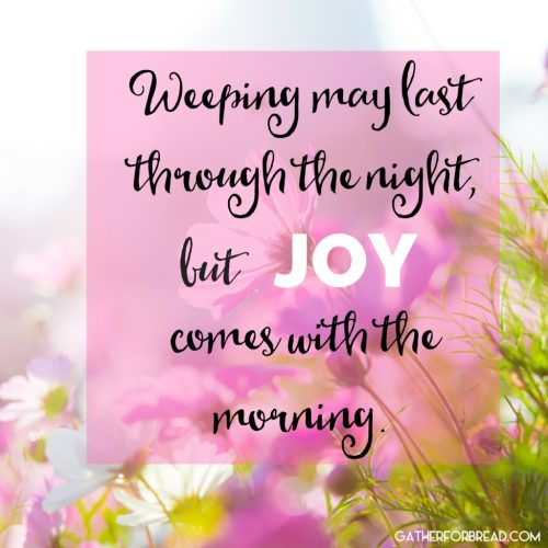 Weeping may last through the night, but joy comes with the morning.